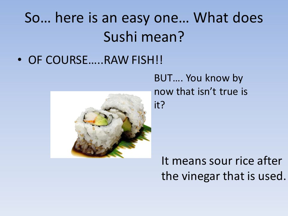 So… here is an easy one… What does Sushi mean. OF COURSE…..RAW FISH!.