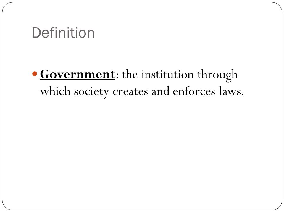 Definition Government: the institution through which society creates and enforces laws.