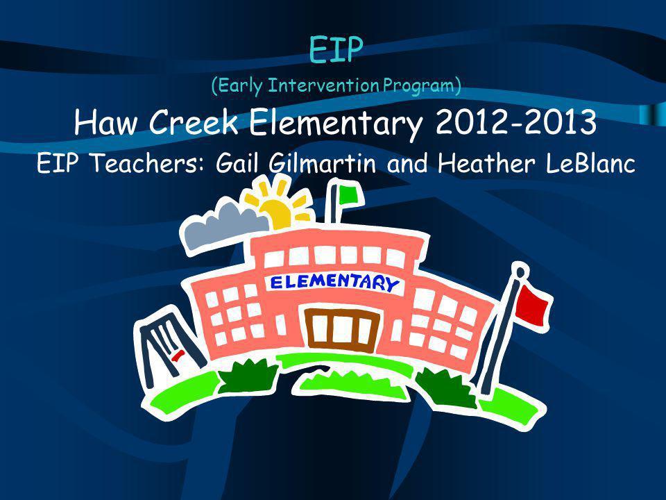 EIP (Early Intervention Program) Haw Creek Elementary 2012-2013 EIP Teachers: Gail Gilmartin and Heather LeBlanc