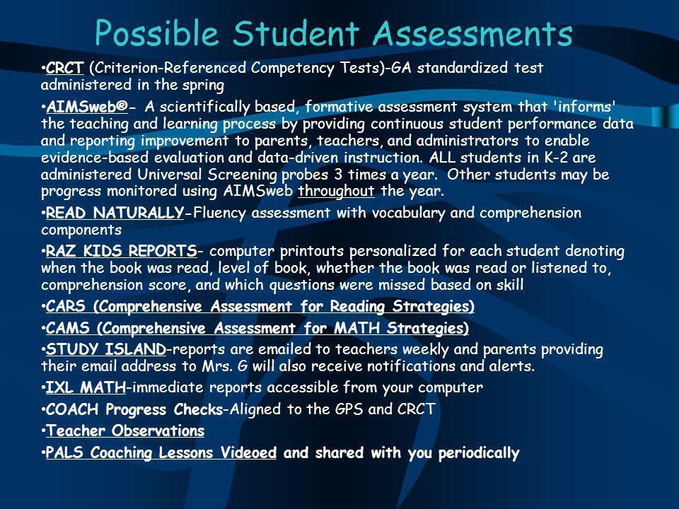 Possible Student Assessments CRCT (Criterion-Referenced Competency Tests)-GA standardized test administered in the spring AIMSweb®- A scientifically based, formative assessment system that informs the teaching and learning process by providing continuous student performance data and reporting improvement to parents, teachers, and administrators to enable evidence-based evaluation and data-driven instruction.