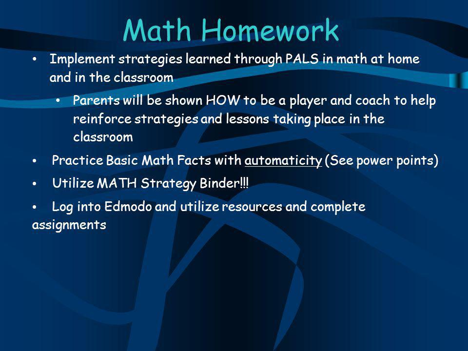 Math Homework Implement strategies learned through PALS in math at home and in the classroom Parents will be shown HOW to be a player and coach to help reinforce strategies and lessons taking place in the classroom Practice Basic Math Facts with automaticity (See power points) Utilize MATH Strategy Binder!!.