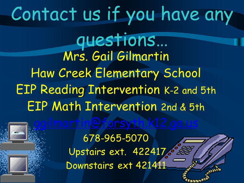Contact us if you have any questions… Mrs. Gail Gilmartin Haw Creek Elementary School EIP Reading Intervention K-2 and 5th EIP Math Intervention 2nd &