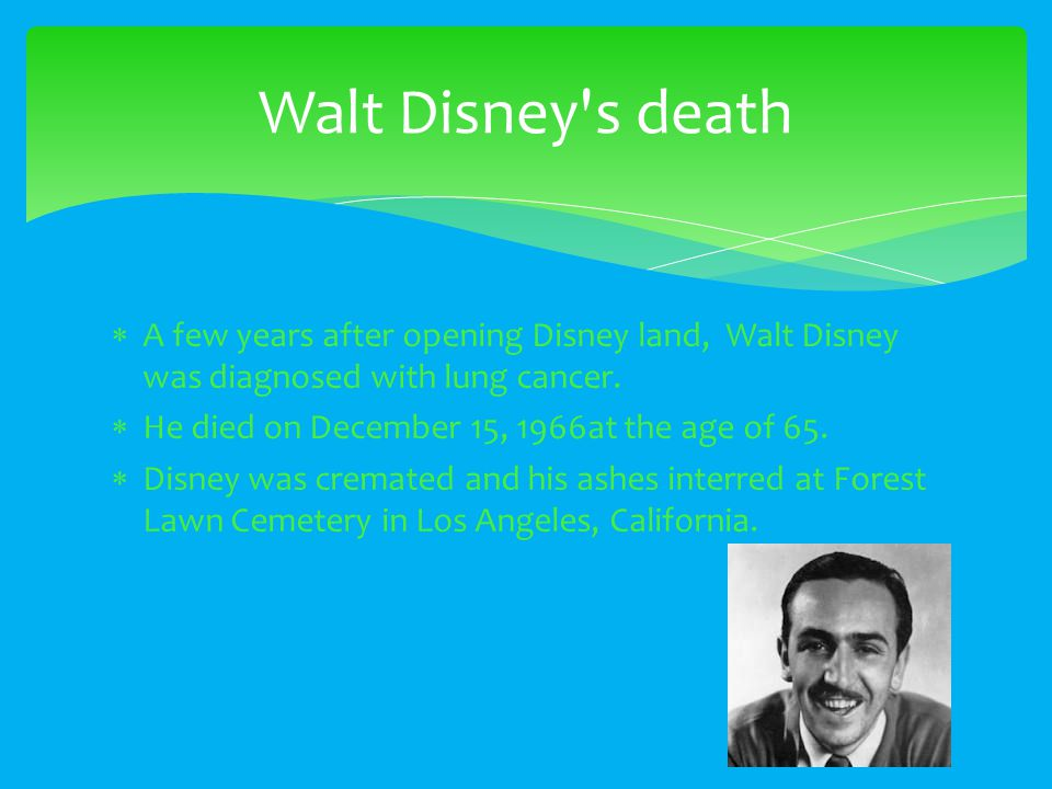 A few years after opening Disney land, Walt Disney was diagnosed with lung cancer.