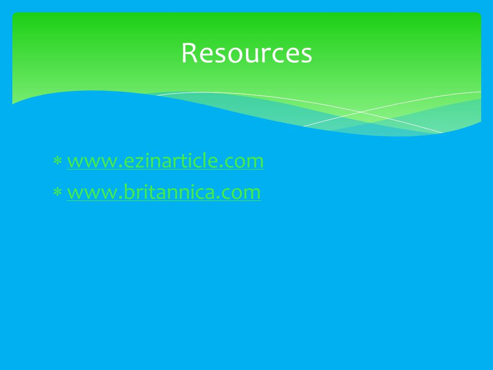  www.ezinarticle.com www.ezinarticle.com  www.britannica.com www.britannica.com Resources
