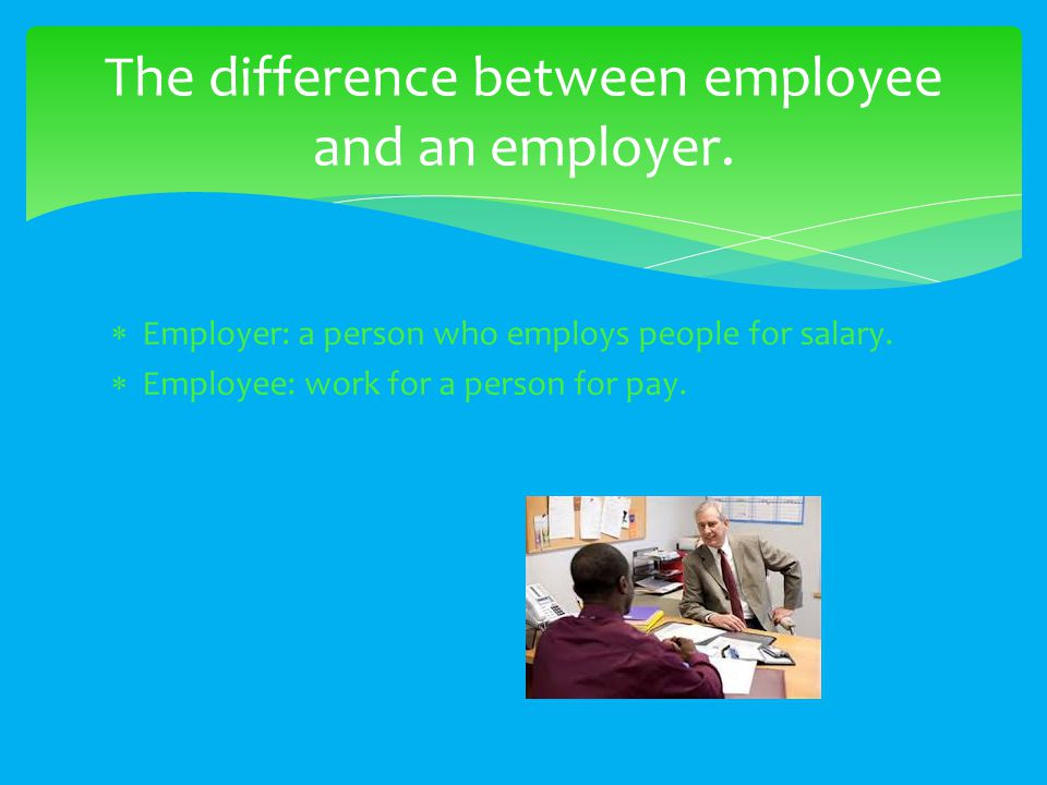  Employer: a person who employs people for salary.