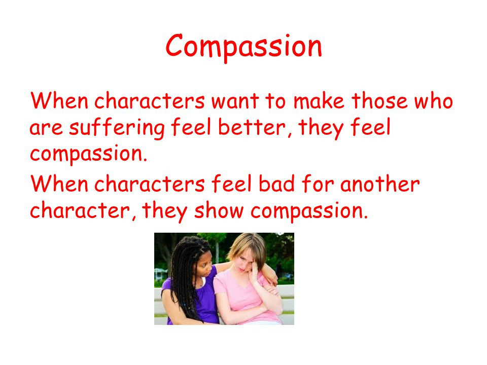 Compassion When characters want to make those who are suffering feel better, they feel compassion. When characters feel bad for another character, the