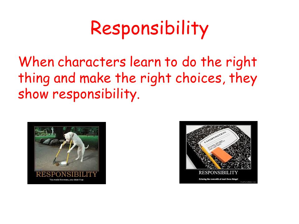 Responsibility When characters learn to do the right thing and make the right choices, they show responsibility.