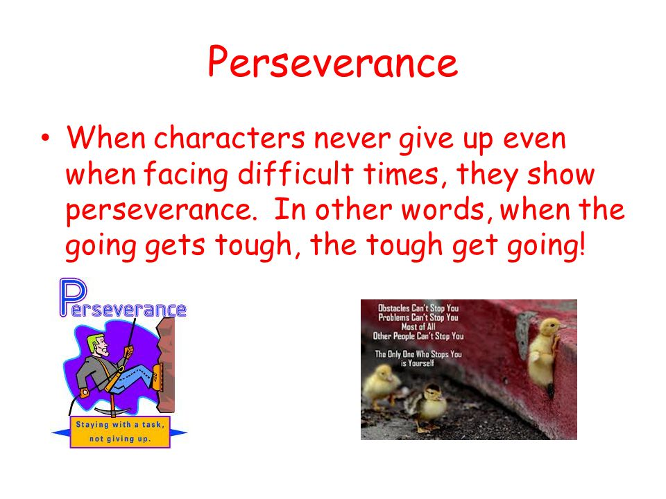 Perseverance When characters never give up even when facing difficult times, they show perseverance. In other words, when the going gets tough, the to