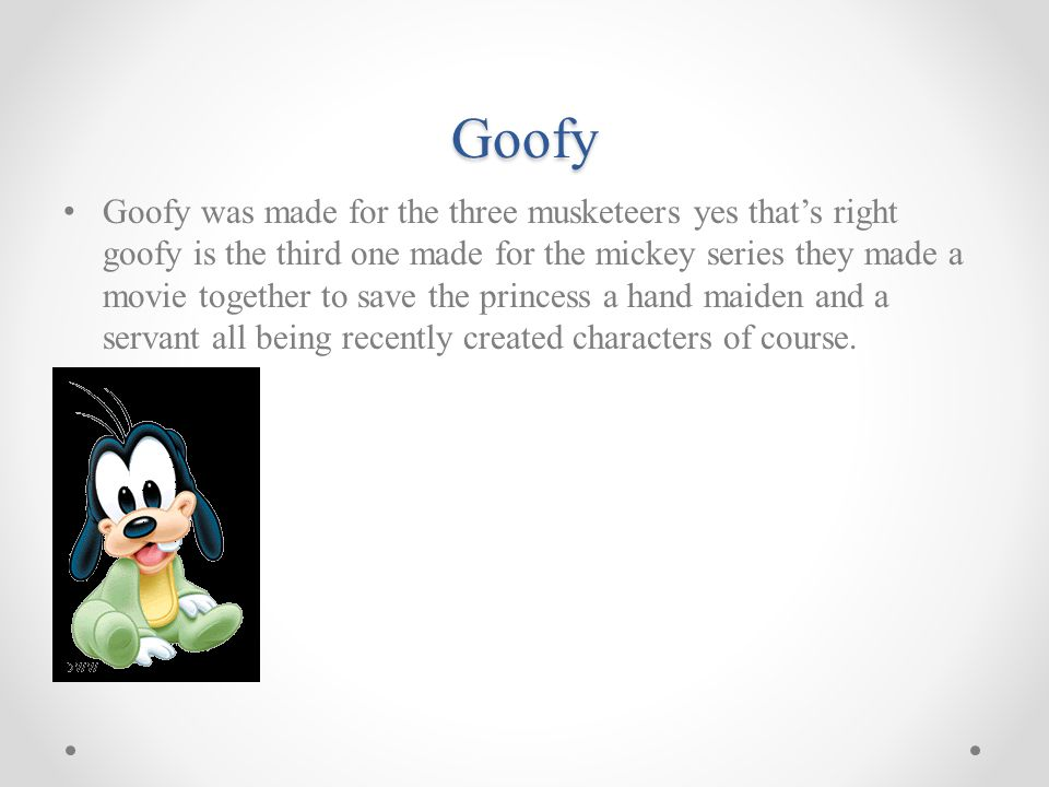 Goofy Goofy was made for the three musketeers yes that's right goofy is the third one made for the mickey series they made a movie together to save the princess a hand maiden and a servant all being recently created characters of course.