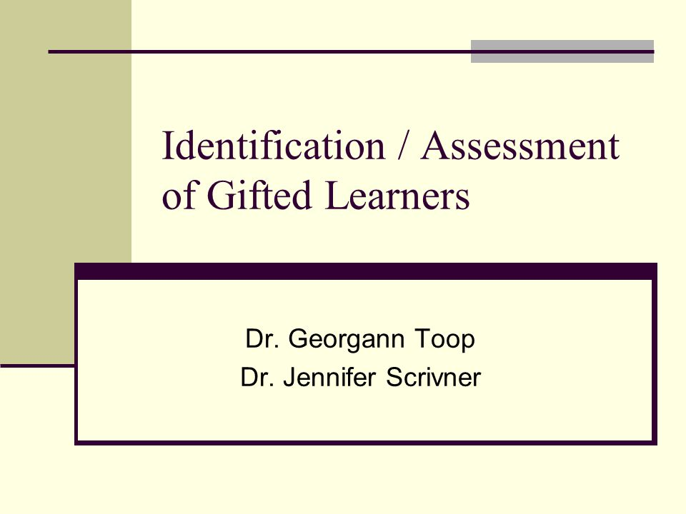 Identification / Assessment of Gifted Learners Dr. Georgann Toop Dr. Jennifer Scrivner
