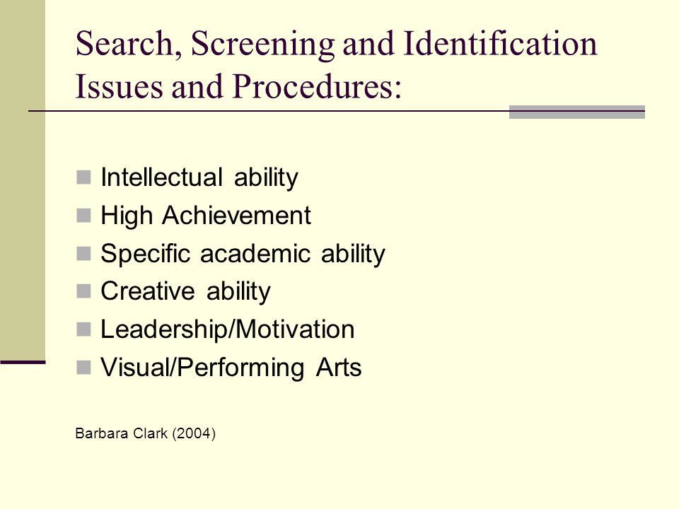 Search, Screening and Identification Issues and Procedures: Intellectual ability High Achievement Specific academic ability Creative ability Leadership/Motivation Visual/Performing Arts Barbara Clark (2004)