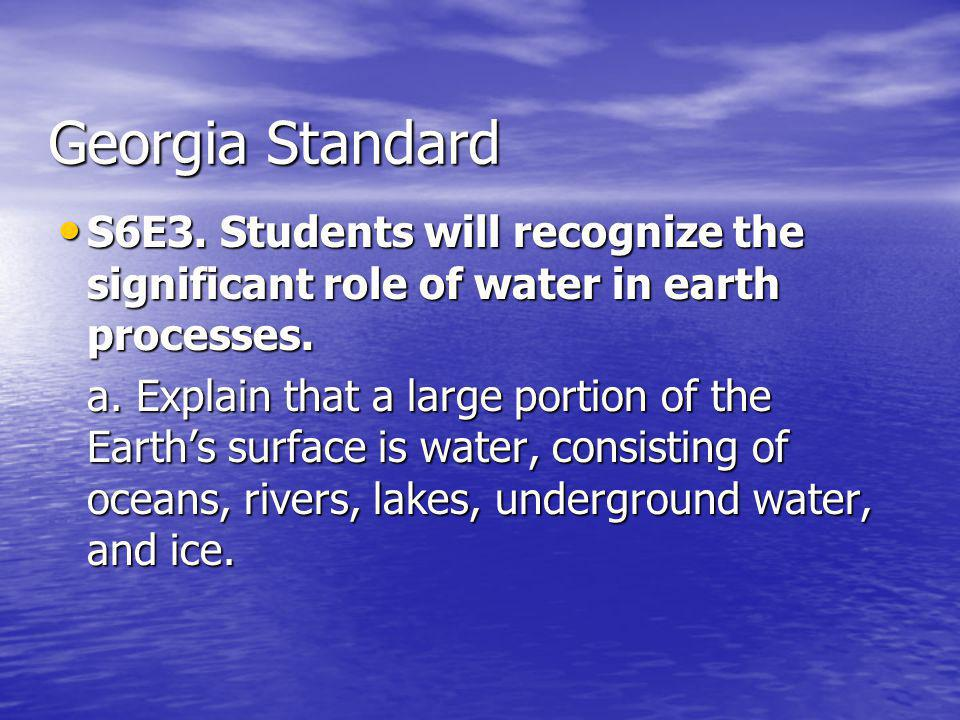 Georgia Standard S6E3. Students will recognize the significant role of water in earth processes. S6E3. Students will recognize the significant role of