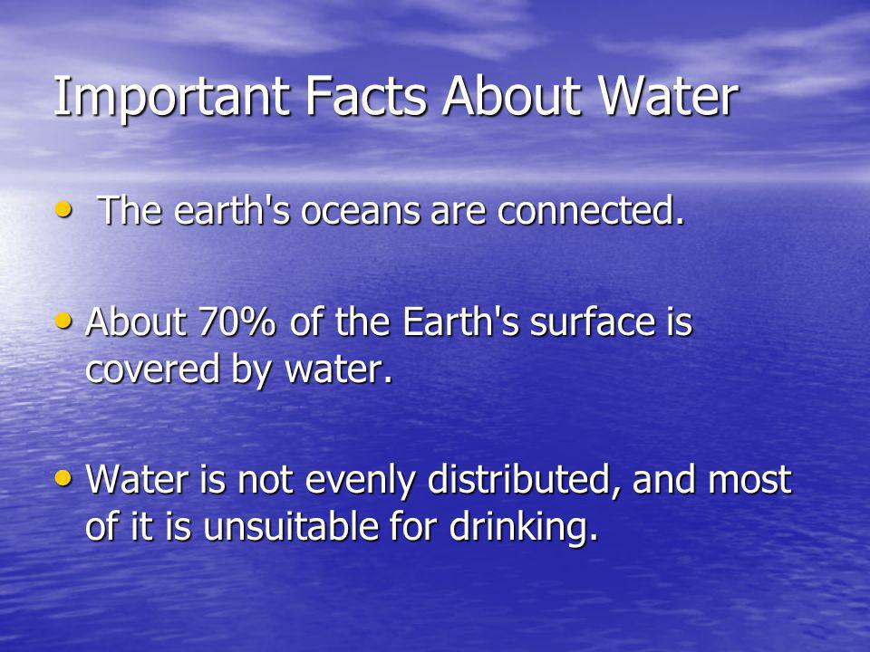 Important Facts About Water The earth's oceans are connected. The earth's oceans are connected. About 70% of the Earth's surface is covered by water.