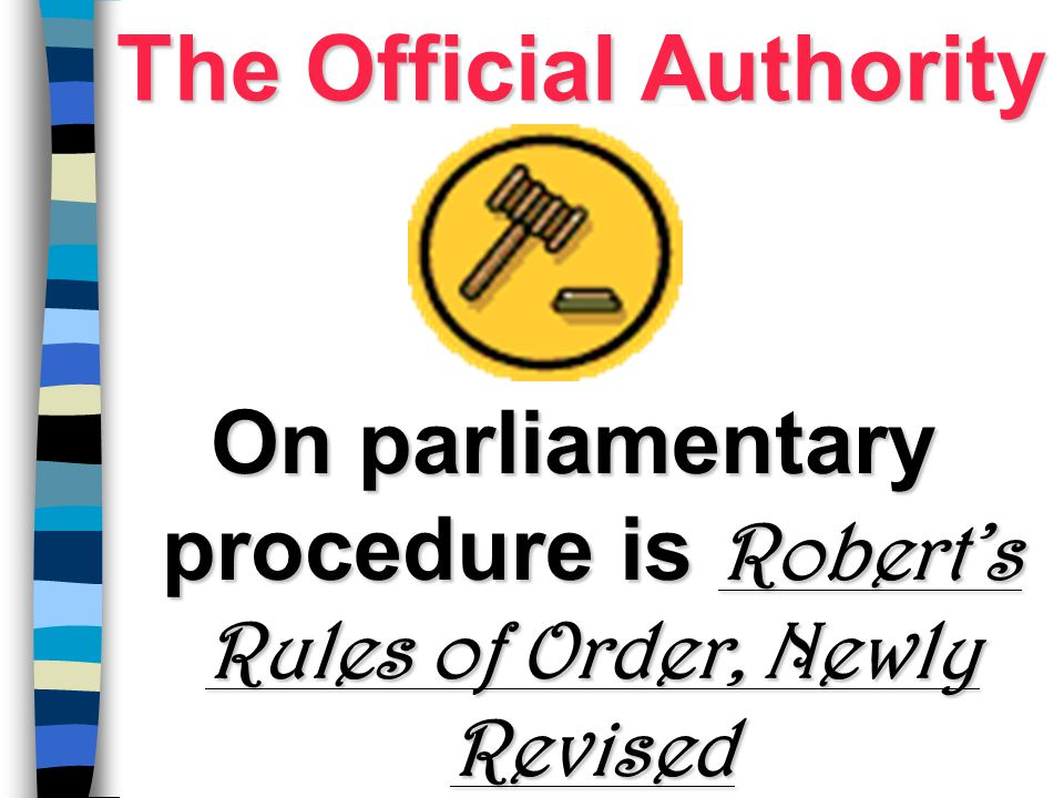 The Official Authority On parliamentary procedure is Robert's Rules of Order, Newly Revised