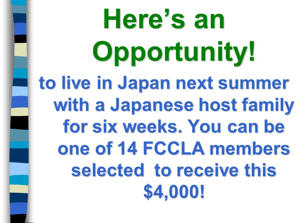 Here's an Opportunity! to live in Japan next summer with a Japanese host family for six weeks. You can be one of 14 FCCLA members selected to receive