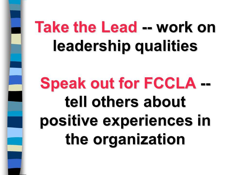 Take the Lead -- work on leadership qualities Speak out for FCCLA -- tell others about positive experiences in the organization