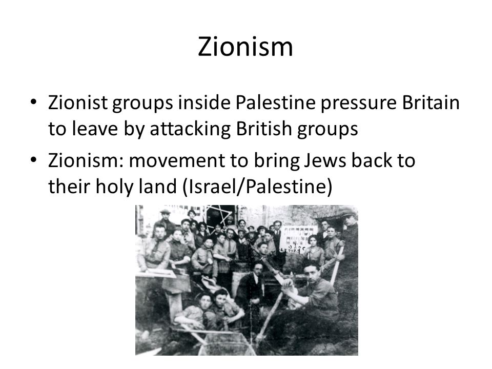 Zionism Zionist groups inside Palestine pressure Britain to leave by attacking British groups Zionism: movement to bring Jews back to their holy land