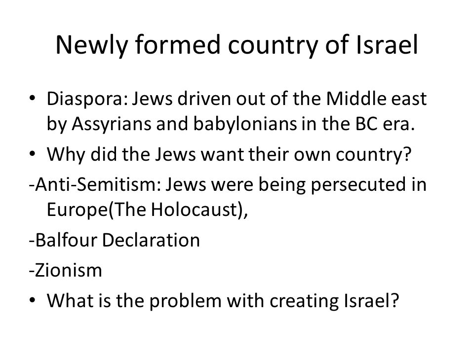 Newly formed country of Israel Diaspora: Jews driven out of the Middle east by Assyrians and babylonians in the BC era. Why did the Jews want their ow