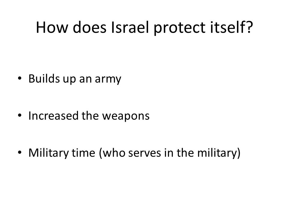 How does Israel protect itself? Builds up an army Increased the weapons Military time (who serves in the military)