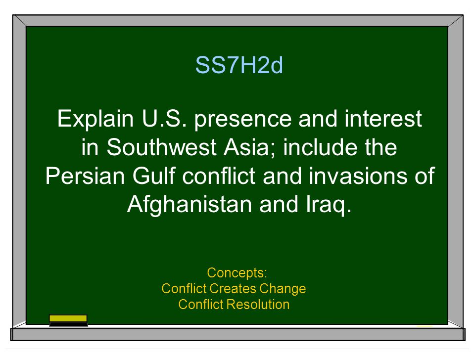SS7H2d Explain U.S. presence and interest in Southwest Asia; include the Persian Gulf conflict and invasions of Afghanistan and Iraq. Concepts: Confli