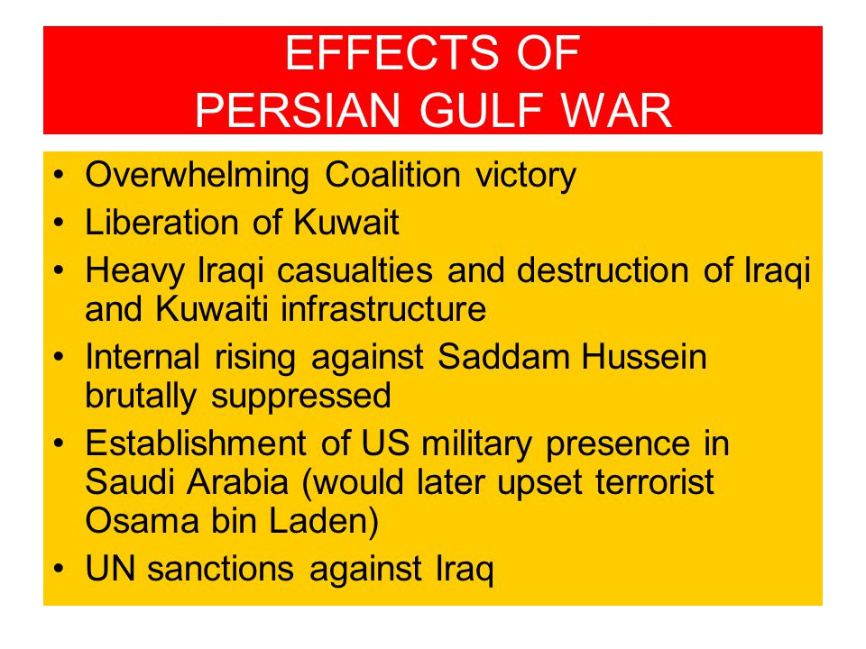 EFFECTS OF PERSIAN GULF WAR Overwhelming Coalition victory Liberation of Kuwait Heavy Iraqi casualties and destruction of Iraqi and Kuwaiti infrastructure Internal rising against Saddam Hussein brutally suppressed Establishment of US military presence in Saudi Arabia (would later upset terrorist Osama bin Laden) UN sanctions against Iraq