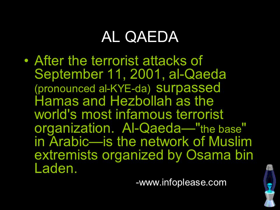 AL QAEDA After the terrorist attacks of September 11, 2001, al-Qaeda (pronounced al-KYE-da) surpassed Hamas and Hezbollah as the world's most infamous