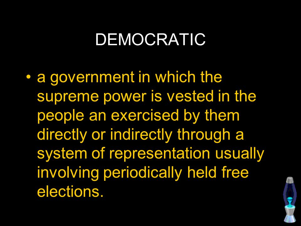 DEMOCRATIC a government in which the supreme power is vested in the people an exercised by them directly or indirectly through a system of representation usually involving periodically held free elections.