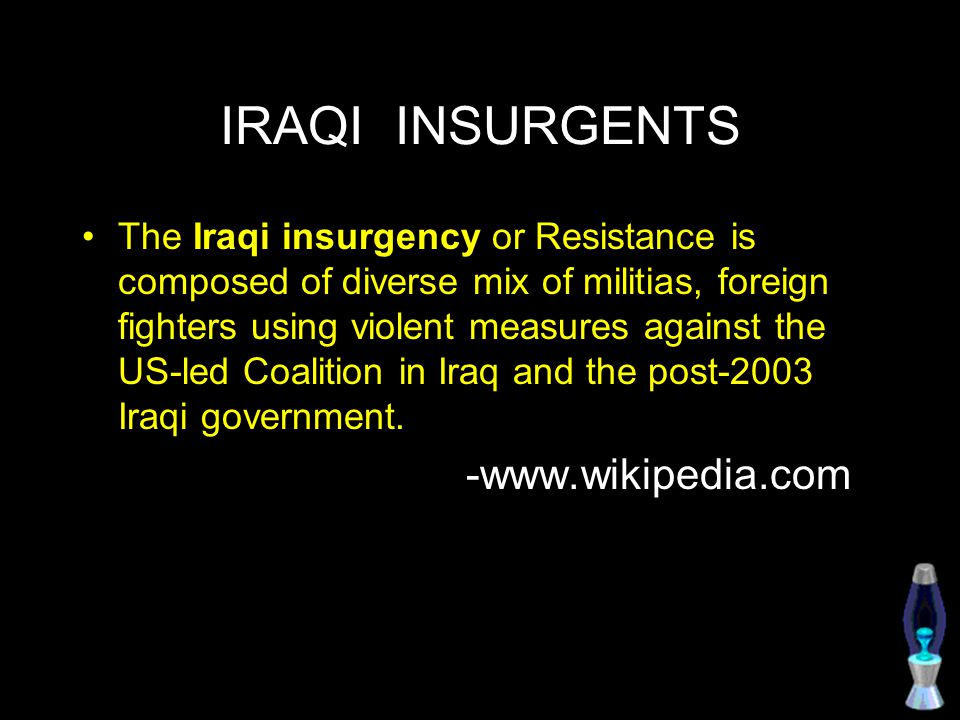 IRAQI INSURGENTS The Iraqi insurgency or Resistance is composed of diverse mix of militias, foreign fighters using violent measures against the US-led Coalition in Iraq and the post-2003 Iraqi government.
