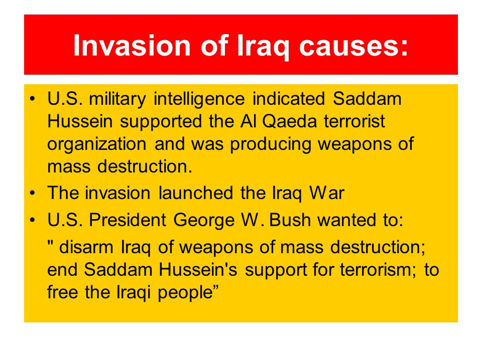 Invasion of Iraq causes: U.S. military intelligence indicated Saddam Hussein supported the Al Qaeda terrorist organization and was producing weapons o