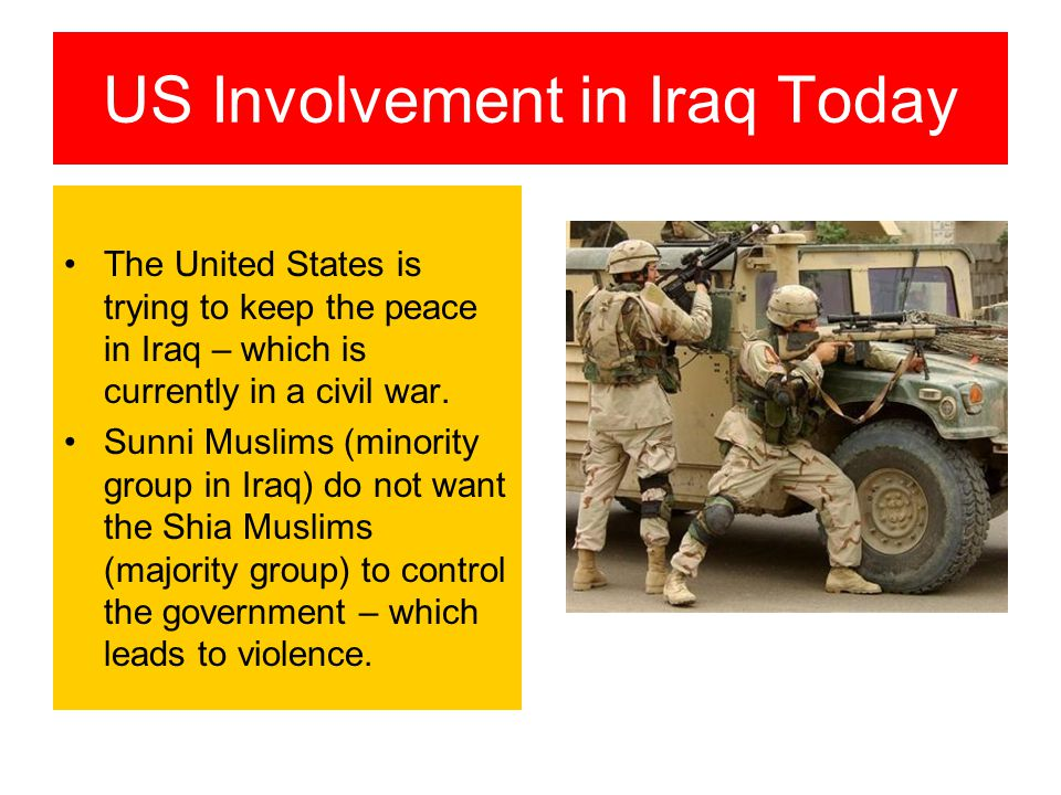 US Involvement in Iraq Today The United States is trying to keep the peace in Iraq – which is currently in a civil war.