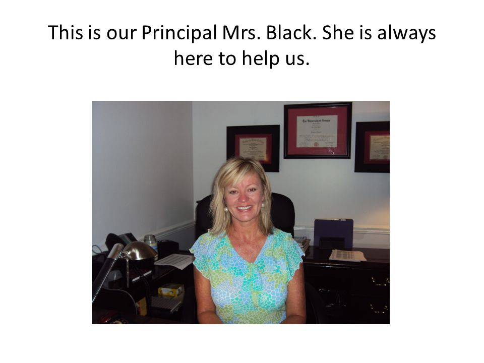 This is our Principal Mrs. Black. She is always here to help us.