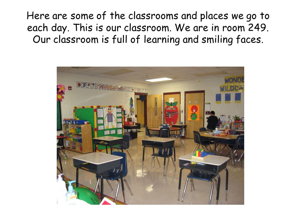 Here are some of the classrooms and places we go to each day. This is our classroom. We are in room 249. Our classroom is full of learning and smiling