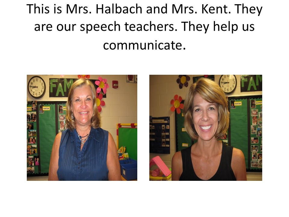 This is Mrs. Halbach and Mrs. Kent. They are our speech teachers. They help us communicate.