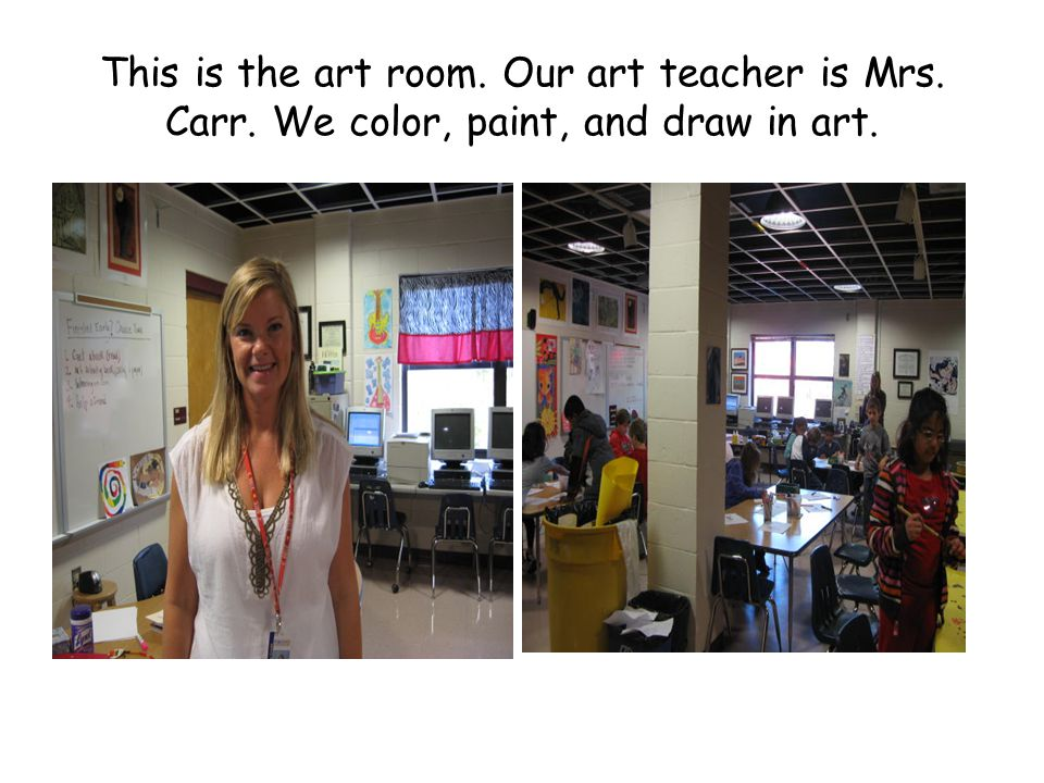 This is the art room. Our art teacher is Mrs. Carr. We color, paint, and draw in art.