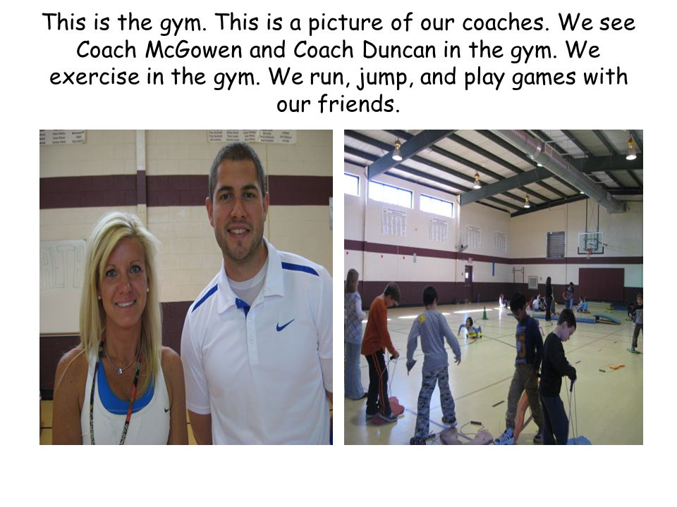 This is the gym. This is a picture of our coaches. We see Coach McGowen and Coach Duncan in the gym. We exercise in the gym. We run, jump, and play ga