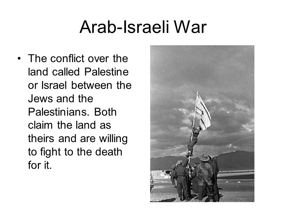 Arab-Israeli War The conflict over the land called Palestine or Israel between the Jews and the Palestinians. Both claim the land as theirs and are wi