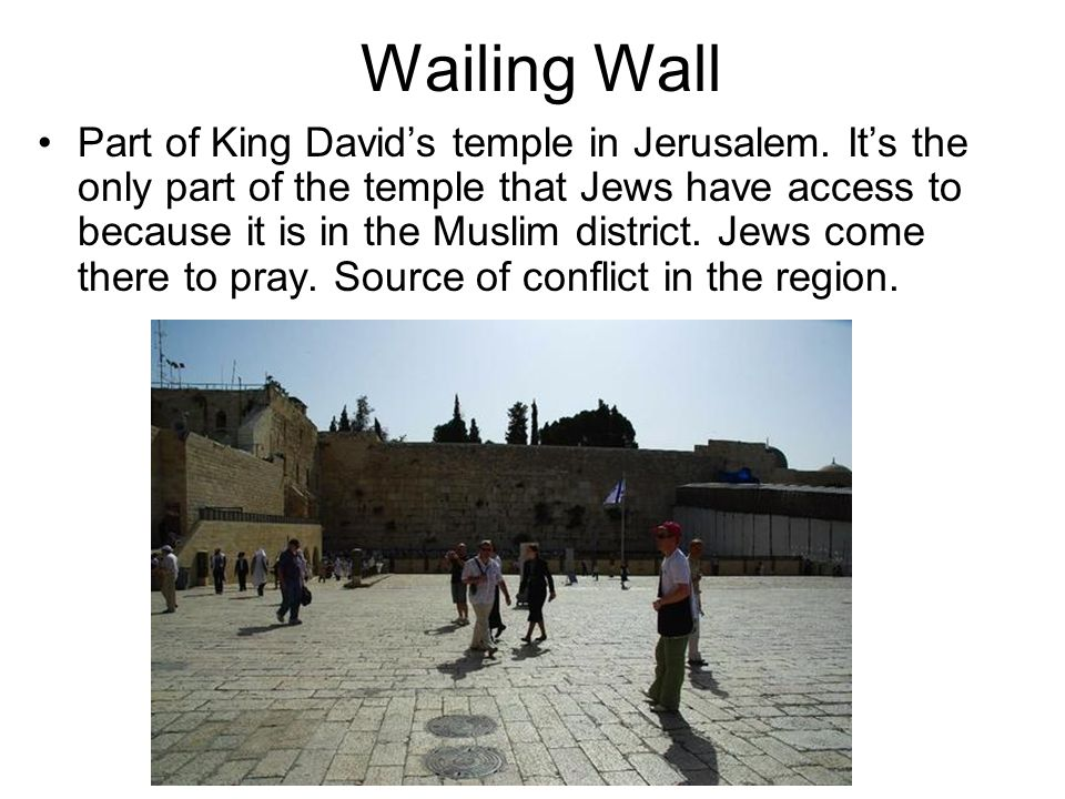 Wailing Wall Part of King David's temple in Jerusalem. It's the only part of the temple that Jews have access to because it is in the Muslim district.