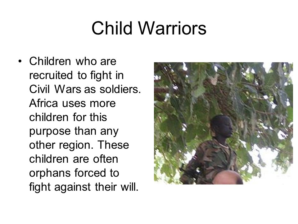 Child Warriors Children who are recruited to fight in Civil Wars as soldiers. Africa uses more children for this purpose than any other region. These