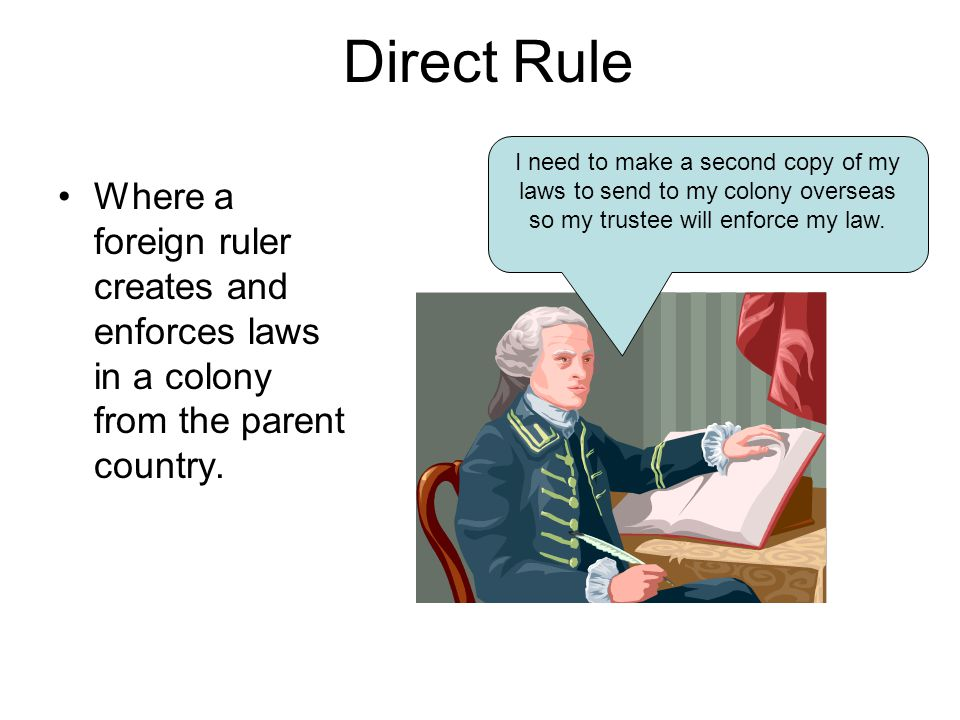 Direct Rule Where a foreign ruler creates and enforces laws in a colony from the parent country. I need to make a second copy of my laws to send to my