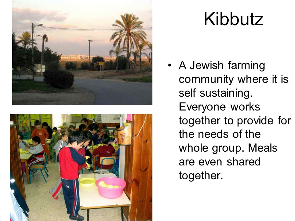 Kibbutz A Jewish farming community where it is self sustaining. Everyone works together to provide for the needs of the whole group. Meals are even sh