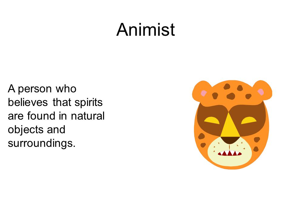 Animist A person who believes that spirits are found in natural objects and surroundings.