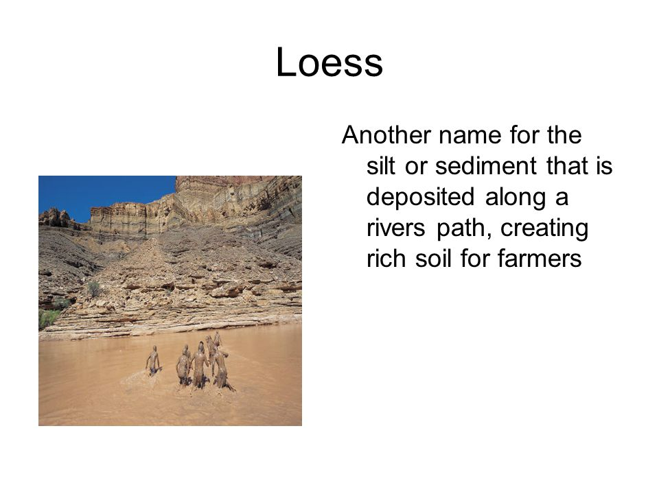 Loess Another name for the silt or sediment that is deposited along a rivers path, creating rich soil for farmers
