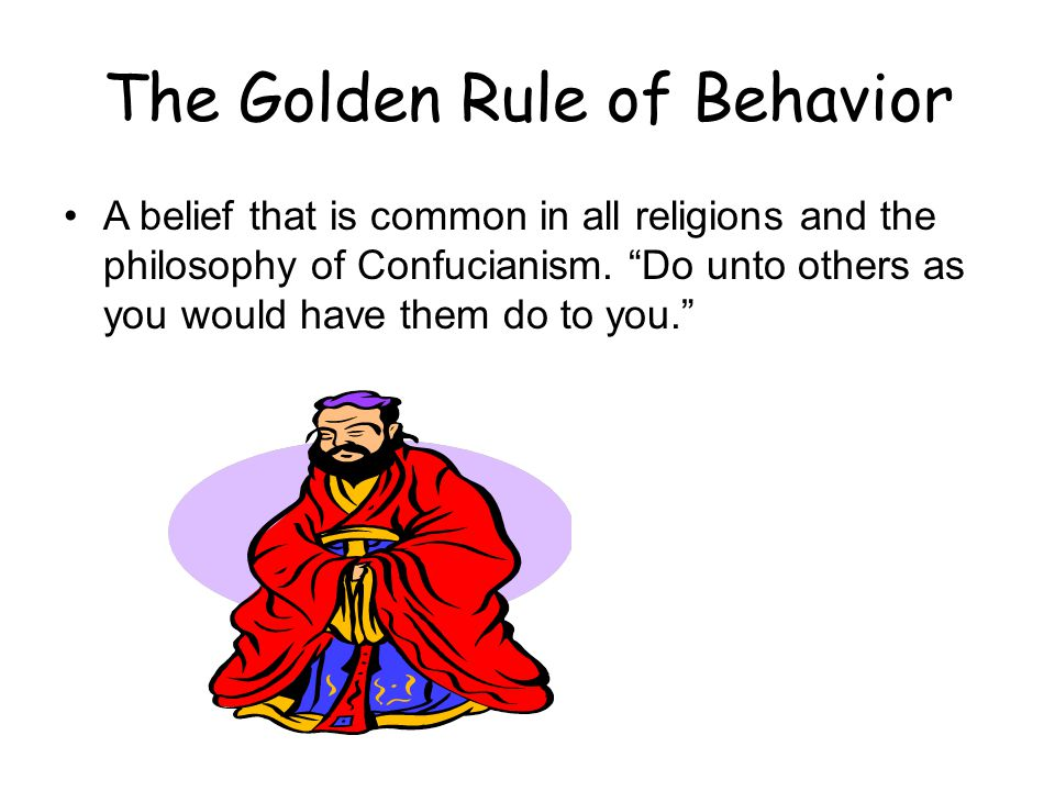 "The Golden Rule of Behavior A belief that is common in all religions and the philosophy of Confucianism. ""Do unto others as you would have them do to"