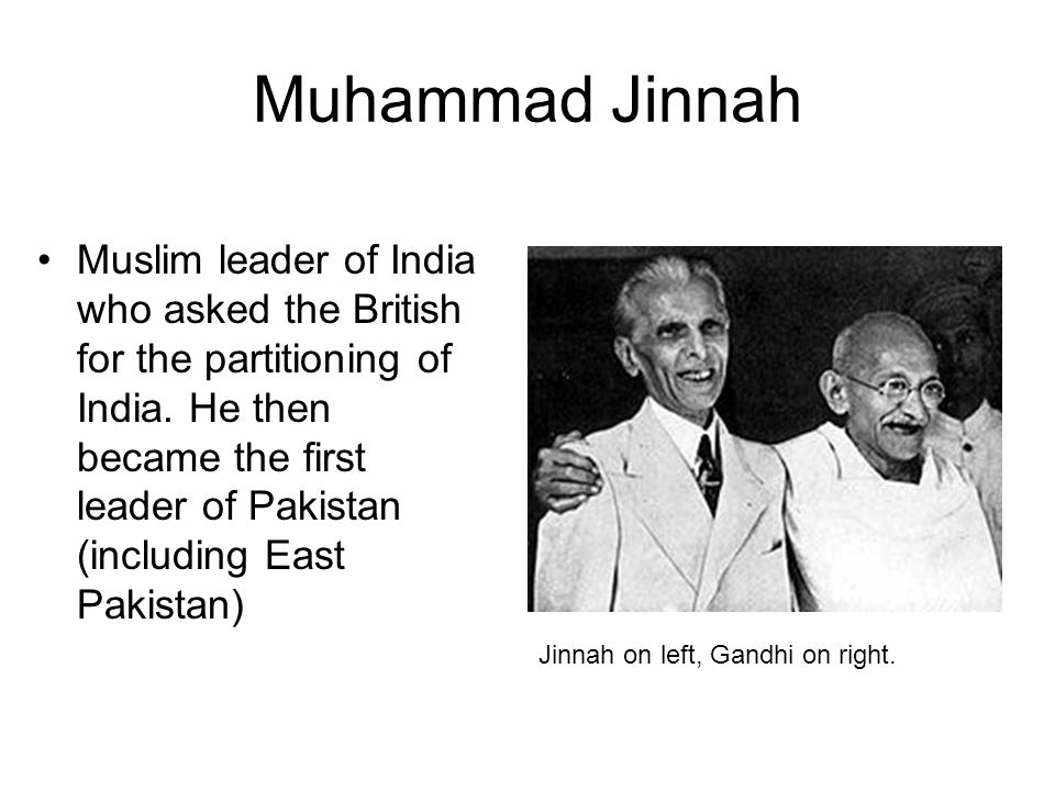 Muhammad Jinnah Muslim leader of India who asked the British for the partitioning of India. He then became the first leader of Pakistan (including Eas