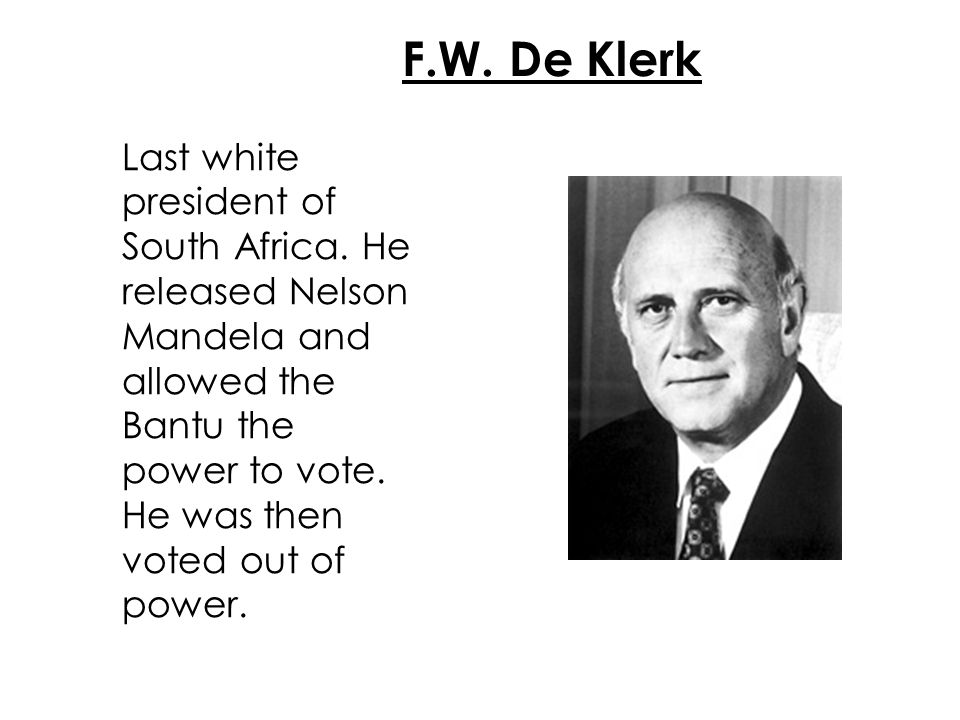 F.W. De Klerk Last white president of South Africa. He released Nelson Mandela and allowed the Bantu the power to vote. He was then voted out of power