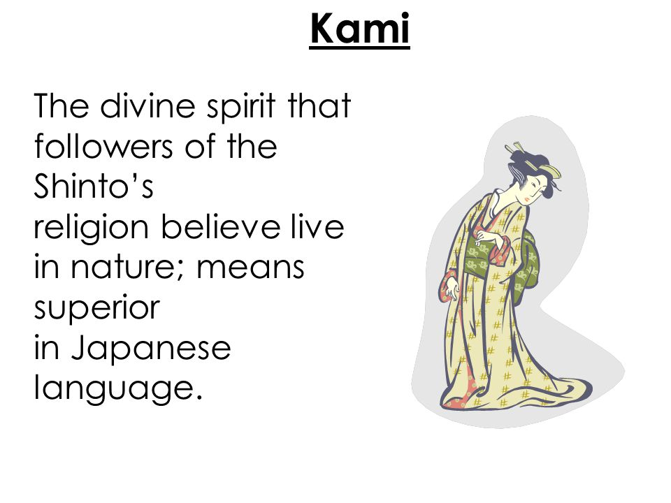 Kami The divine spirit that followers of the Shinto's religion believe live in nature; means superior in Japanese language.