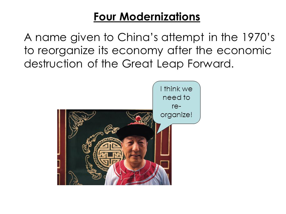 Four Modernizations A name given to China's attempt in the 1970's to reorganize its economy after the economic destruction of the Great Leap Forward.