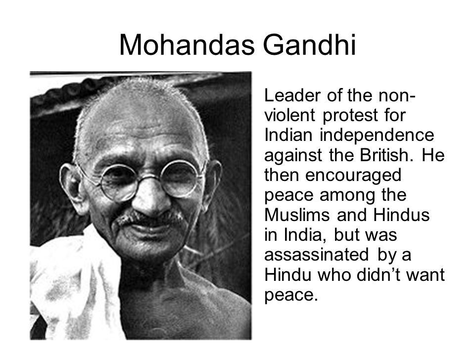 Mohandas Gandhi Leader of the non- violent protest for Indian independence against the British. He then encouraged peace among the Muslims and Hindus