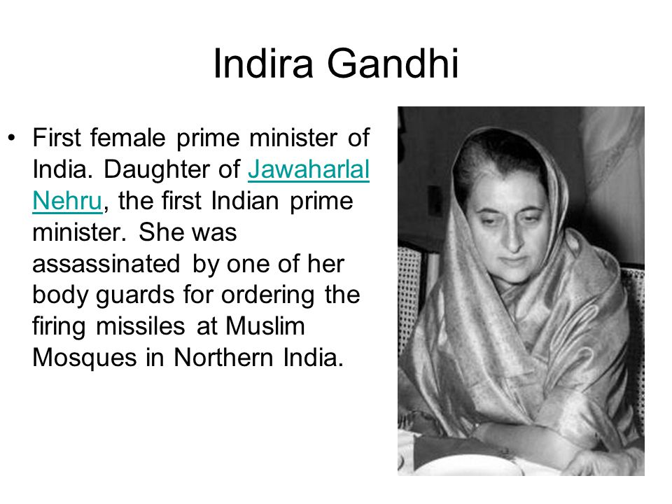 Indira Gandhi First female prime minister of India. Daughter of Jawaharlal Nehru, the first Indian prime minister. She was assassinated by one of her