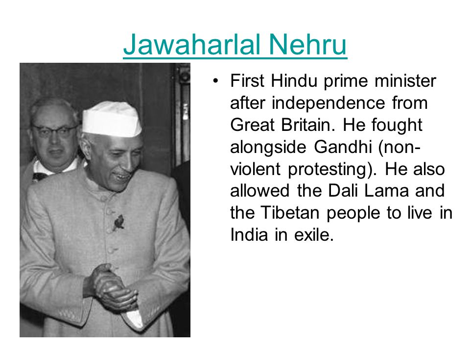 Jawaharlal Nehru First Hindu prime minister after independence from Great Britain. He fought alongside Gandhi (non- violent protesting). He also allow